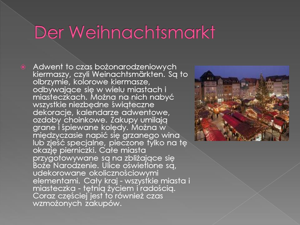  Adwent to czas bożonarodzeniowych kiermaszy, czyli Weinachtsmärkten. Są to olbrzymie, kolorowe kiermasze, odbywające się w wielu miastach i miastecz