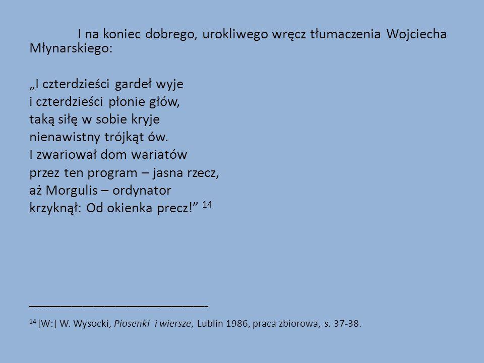 """I na koniec dobrego, urokliwego wręcz tłumaczenia Wojciecha Młynarskiego: """"I czterdzieści gardeł wyje i czterdzieści płonie głów, taką siłę w sobie kryje nienawistny trójkąt ów."""