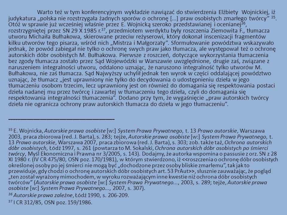 """Warto też w tym konferencyjnym wykładzie nawiązać do stwierdzenia Elżbiety Wojnickiej, iż judykatura """"polska nie rozstrzygała żadnych sporów o ochronę [...] praw osobistych zmarłego twórcy 35."""