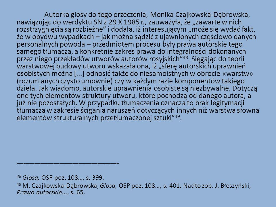 """Autorka glosy do tego orzeczenia, Monika Czajkowska-Dąbrowska, nawiązując do werdyktu SN z 29 X 1985 r., zauważyła, że """"zawarte w nich rozstrzygnięcia są rozbieżne i dodała, iż interesującym """"może się wydać fakt, że w obydwu wypadkach – jak można sądzić z ujawnionych częściowo danych personalnych powoda – przedmiotem procesu były prawa autorskie tego samego tłumacza, a konkretnie zakres prawa do integralności dokonanych przez niego przekładów utworów autorów rosyjskich 48."""