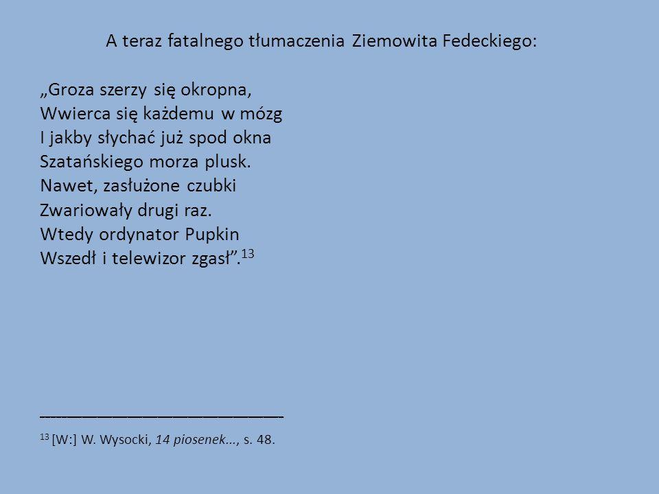"""A teraz fatalnego tłumaczenia Ziemowita Fedeckiego: """"Groza szerzy się okropna, Wwierca się każdemu w mózg I jakby słychać już spod okna Szatańskiego morza plusk."""