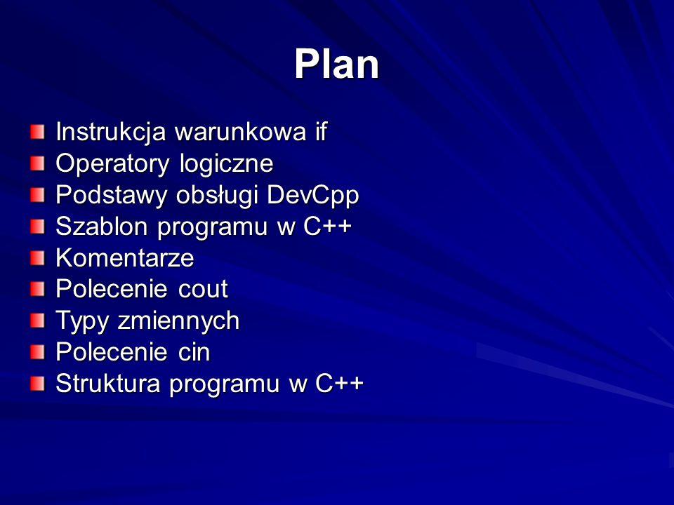 Plan Instrukcja warunkowa if Operatory logiczne Podstawy obsługi DevCpp Szablon programu w C++ Komentarze Polecenie cout Typy zmiennych Polecenie cin