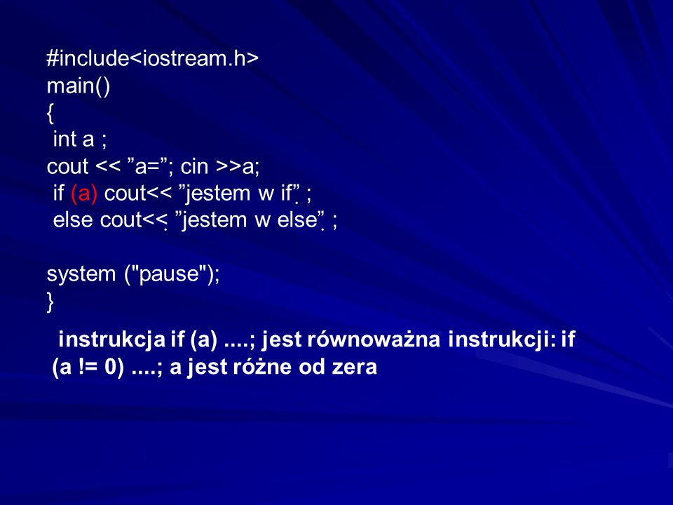"#include main() { int a ; cout >a; if (a) cout<< ""jestem w if""  ; else cout<<  ""jestem w else""  ; system ("