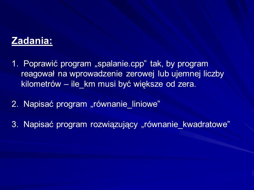 """Zadania: 1. Poprawić program """"spalanie.cpp"""" tak, by program reagował na wprowadzenie zerowej lub ujemnej liczby kilometrów – ile_km musi być większe o"""