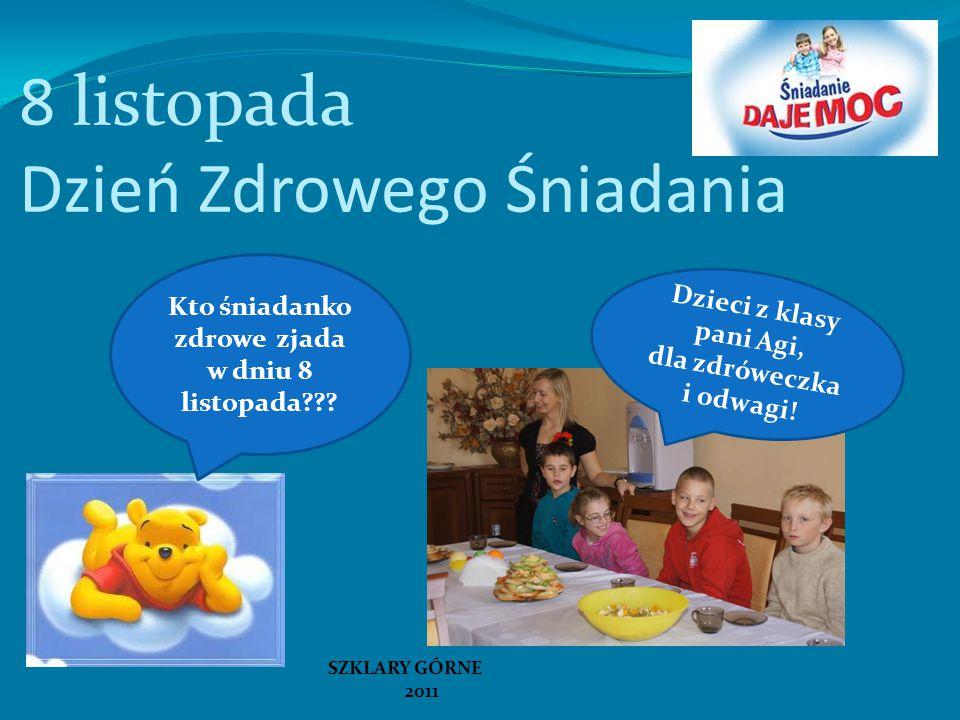 Dzieci z klasy pani Agi, dla zdróweczka i odwagi! Kto śniadanko zdrowe zjada w dniu 8 listopada??? SZKLARY GÓRNE 2011 8 listopada Dzień Zdrowego Śniad