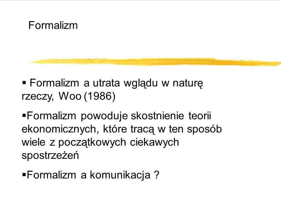 Formalizm  Formalizm a utrata wglądu w naturę rzeczy, Woo (1986)  Formalizm powoduje skostnienie teorii ekonomicznych, które tracą w ten sposób wiele z początkowych ciekawych spostrzeżeń  Formalizm a komunikacja ?