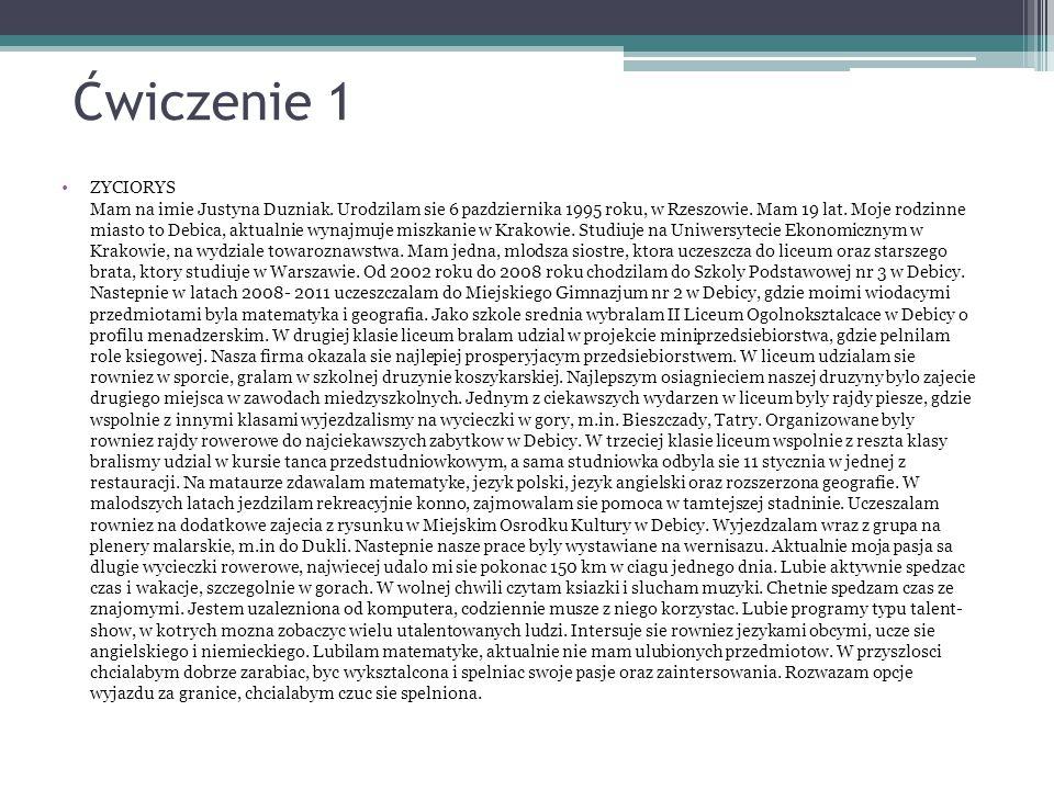 Ćwiczenie 1 ZYCIORYS Mam na imie Justyna Duzniak. Urodzilam sie 6 pazdziernika 1995 roku, w Rzeszowie. Mam 19 lat. Moje rodzinne miasto to Debica, akt