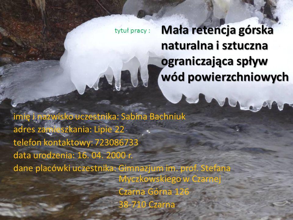 Mała retencja górska naturalna i sztuczna ograniczająca spływ wód powierzchniowych imię i nazwisko uczestnika: Sabina Bachniuk adres zamieszkania: Lipie 22 telefon kontaktowy: 723086733 data urodzenia: 16.