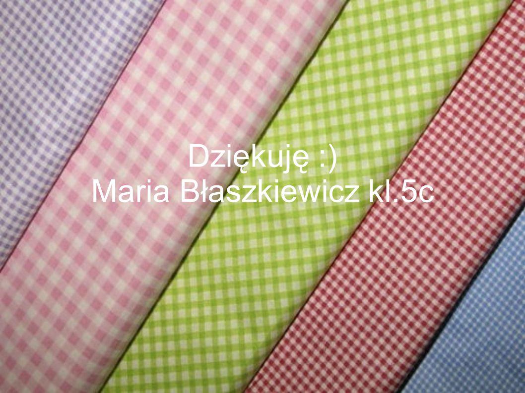 Dziękuję :) Maria Błaszkiewicz kl.5c