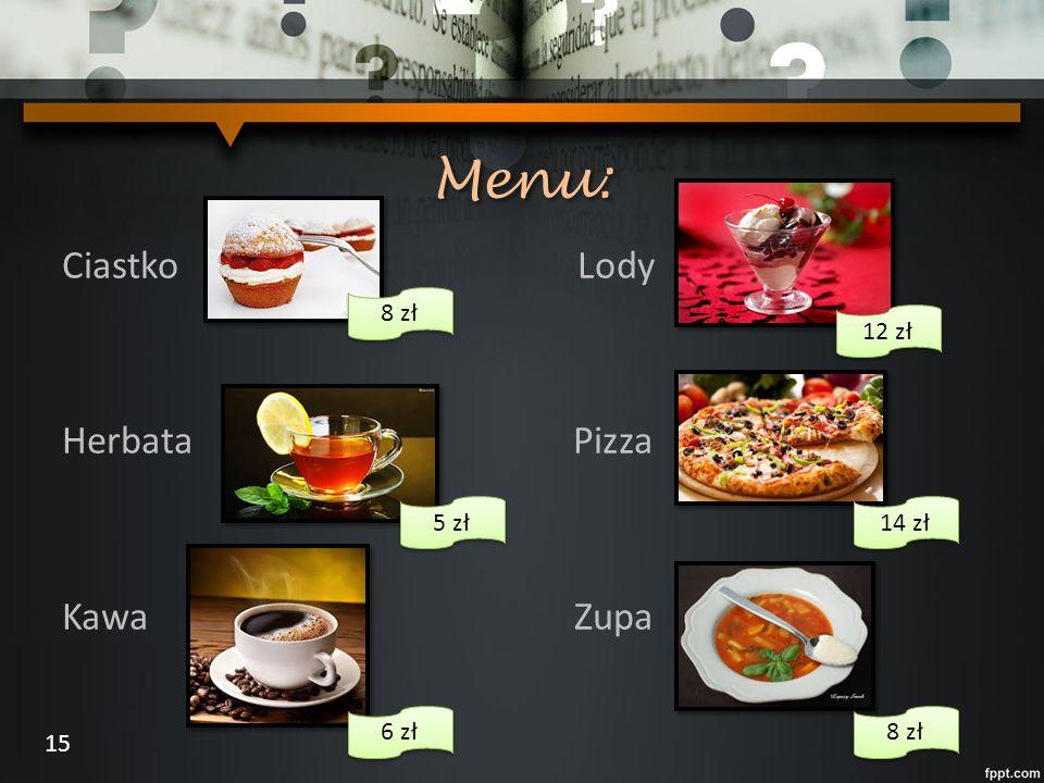 Menu: Ciastko Lody Herbata Pizza Kawa Zupa 8 zł 12 zł 5 zł 14 zł 6 zł 8 zł 15