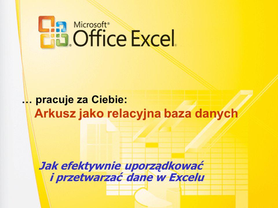 … pracuje za Ciebie: Arkusz jako relacyjna baza danych Jak efektywnie uporządkować i przetwarzać dane w Excelu