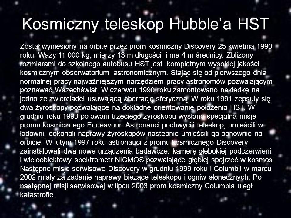 Kosmiczny teleskop Hubble'a HST Został wyniesiony na orbitę przez prom kosmiczny Discovery 25 kwietnia 1990 roku. Waży 11 000 kg, mierzy 13 m długości
