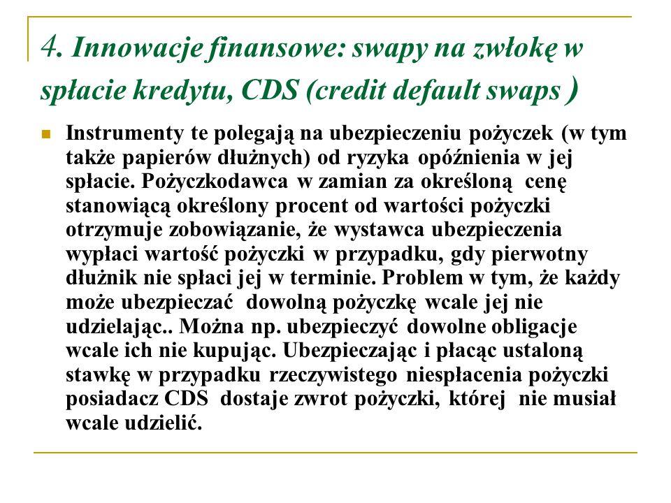 4. Innowacje finansowe: swapy na zwłokę w spłacie kredytu, CDS (credit default swaps ) Instrumenty te polegają na ubezpieczeniu pożyczek (w tym także