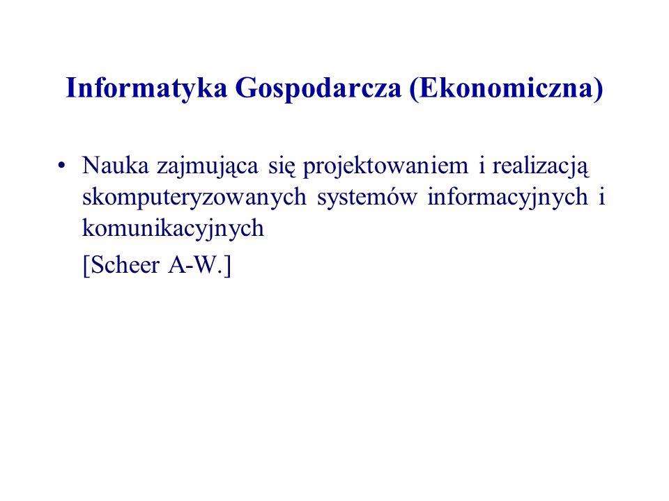 Informatyka Gospodarcza (Ekonomiczna) Nauka zajmująca się projektowaniem i realizacją skomputeryzowanych systemów informacyjnych i komunikacyjnych [Sc