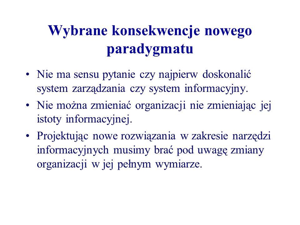 Wybrane konsekwencje nowego paradygmatu Nie ma sensu pytanie czy najpierw doskonalić system zarządzania czy system informacyjny. Nie można zmieniać or