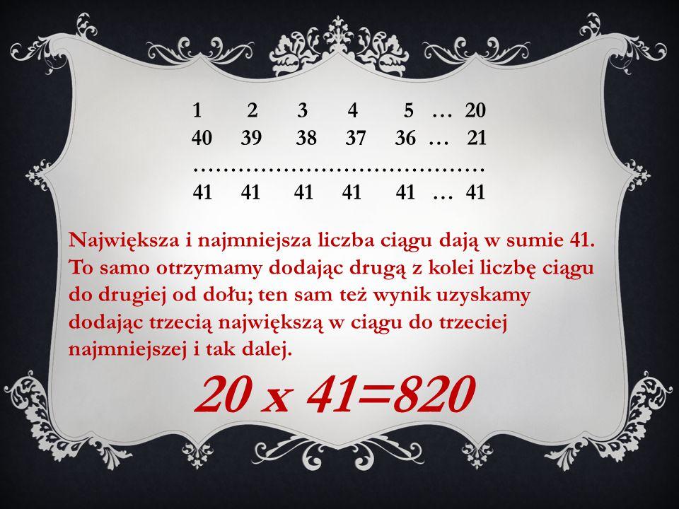 1 2 3 4 5 … 20 40 39 38 37 36 … 21 ………………………………… 41 41 41 41 41 … 41 Największa i najmniejsza liczba ciągu dają w sumie 41. To samo otrzymamy dodając