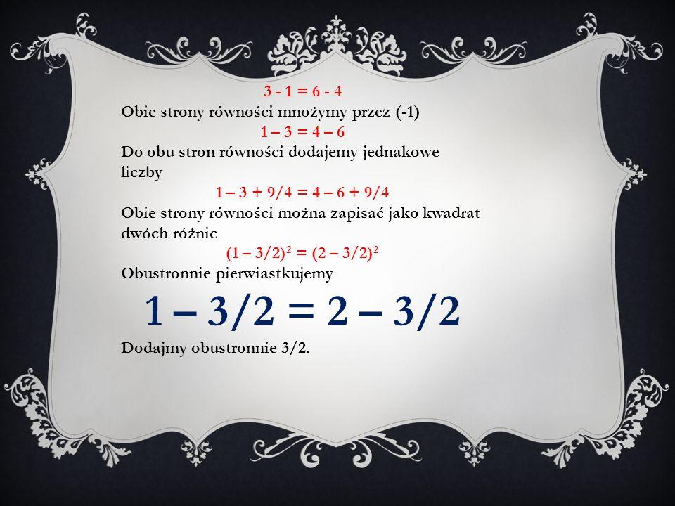 3 - 1 = 6 - 4 Obie strony równości mnożymy przez (-1) 1 – 3 = 4 – 6 Do obu stron równości dodajemy jednakowe liczby 1 – 3 + 9/4 = 4 – 6 + 9/4 Obie str