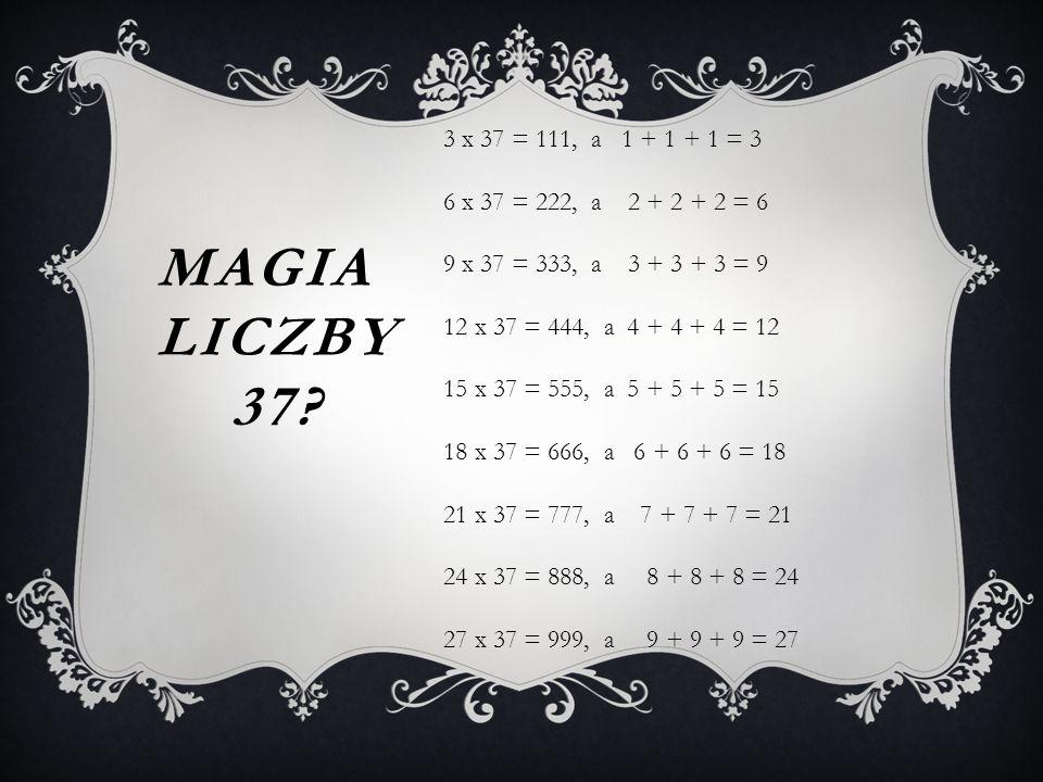MAGIA LICZBY 37? 3 x 37 = 111, a 1 + 1 + 1 = 3 6 x 37 = 222, a 2 + 2 + 2 = 6 9 x 37 = 333, a 3 + 3 + 3 = 9 12 x 37 = 444, a 4 + 4 + 4 = 12 15 x 37 = 5