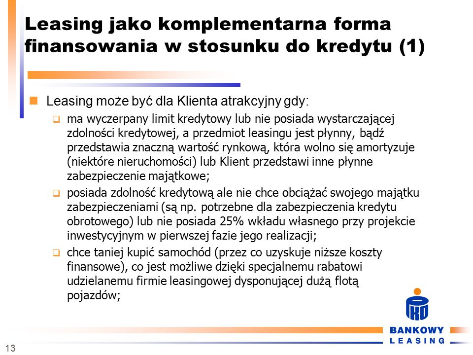 13 Leasing jako komplementarna forma finansowania w stosunku do kredytu (1) Leasing może być dla Klienta atrakcyjny gdy:  ma wyczerpany limit kredytowy lub nie posiada wystarczającej zdolności kredytowej, a przedmiot leasingu jest płynny, bądź przedstawia znaczną wartość rynkową, która wolno się amortyzuje (niektóre nieruchomości) lub Klient przedstawi inne płynne zabezpieczenie majątkowe;  posiada zdolność kredytową ale nie chce obciążać swojego majątku zabezpieczeniami (są np.