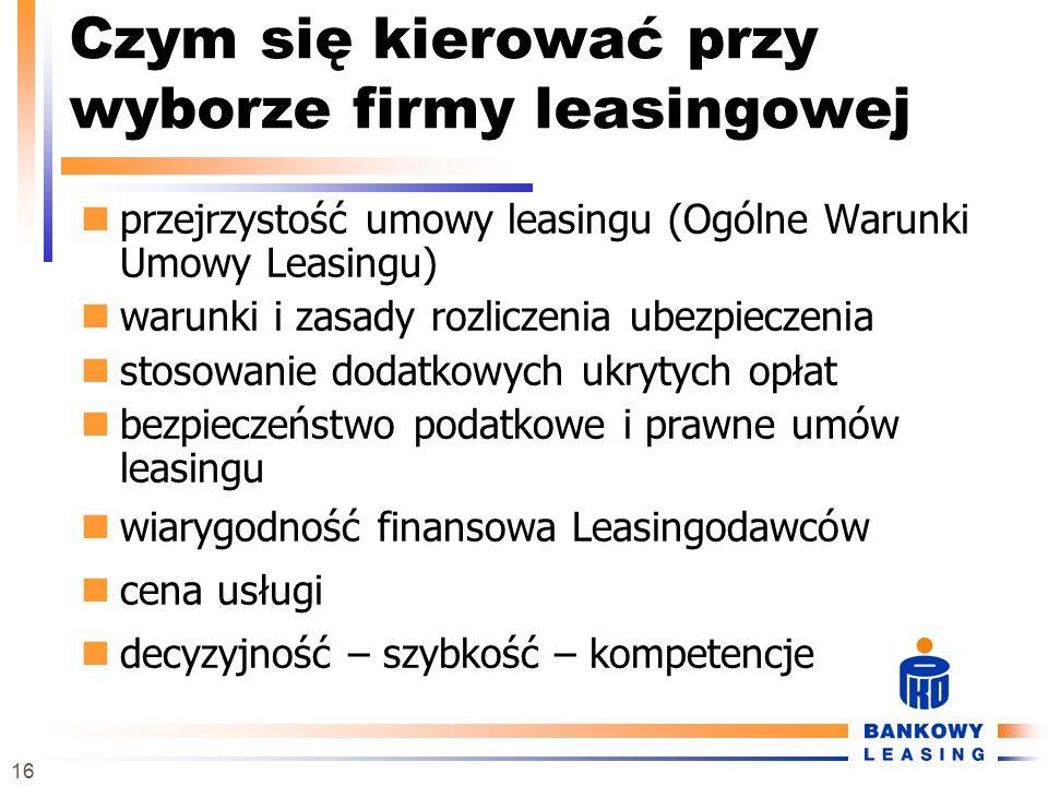 16 Czym się kierować przy wyborze firmy leasingowej przejrzystość umowy leasingu (Ogólne Warunki Umowy Leasingu) warunki i zasady rozliczenia ubezpiec