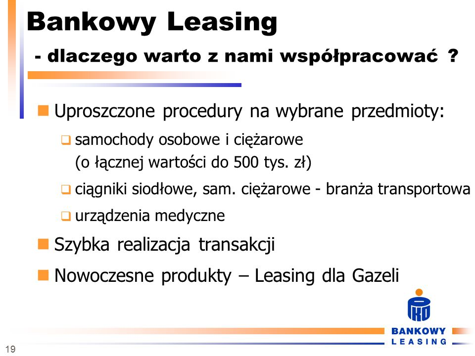 19 Bankowy Leasing - dlaczego warto z nami współpracować ? Uproszczone procedury na wybrane przedmioty:  samochody osobowe i ciężarowe (o łącznej war