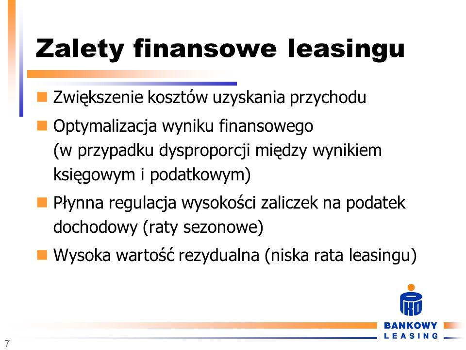 7 Zalety finansowe leasingu Zwiększenie kosztów uzyskania przychodu Optymalizacja wyniku finansowego (w przypadku dysproporcji między wynikiem księgowym i podatkowym) Płynna regulacja wysokości zaliczek na podatek dochodowy (raty sezonowe) Wysoka wartość rezydualna (niska rata leasingu)