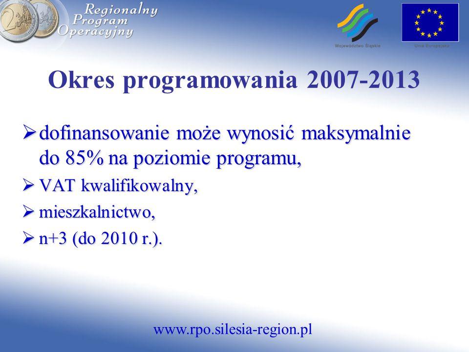 www.rpo.silesia-region.pl Okres programowania 2007-2013  dofinansowanie może wynosić maksymalnie do 85% na poziomie programu,  VAT kwalifikowalny,  mieszkalnictwo,  n+3 (do 2010 r.).