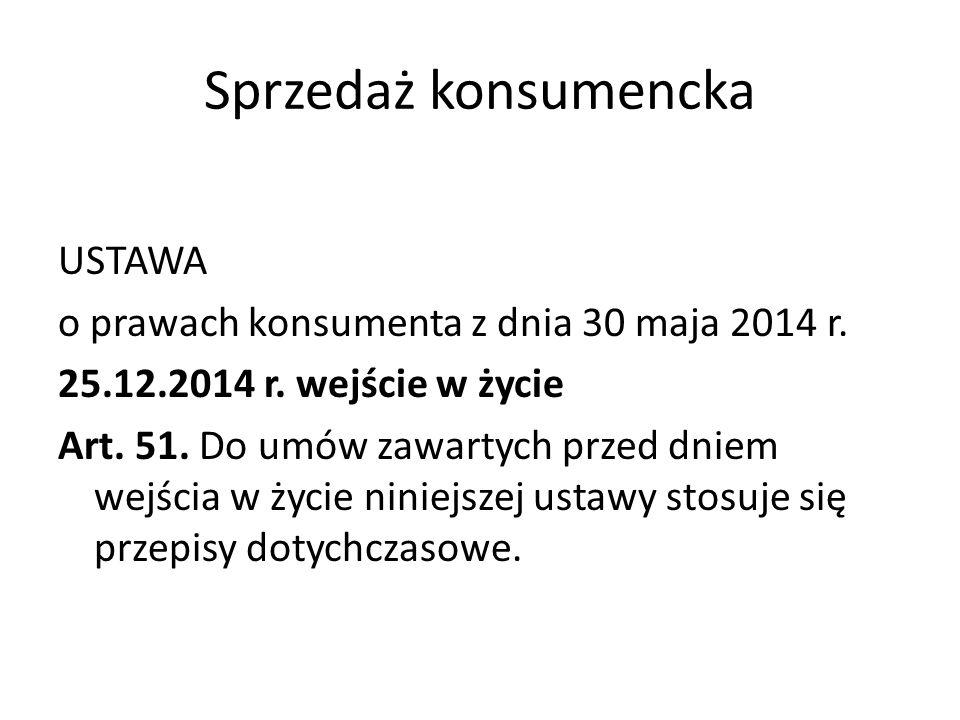 Sprzedaż konsumencka USTAWA o prawach konsumenta z dnia 30 maja 2014 r. 25.12.2014 r. wejście w życie Art. 51. Do umów zawartych przed dniem wejścia w