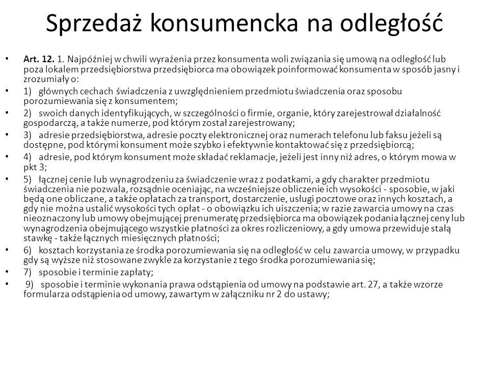 Sprzedaż konsumencka na odległość Art. 12. 1. Najpóźniej w chwili wyrażenia przez konsumenta woli związania się umową na odległość lub poza lokalem pr