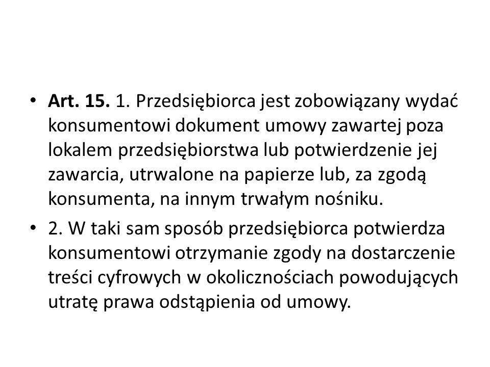 Art. 15. 1. Przedsiębiorca jest zobowiązany wydać konsumentowi dokument umowy zawartej poza lokalem przedsiębiorstwa lub potwierdzenie jej zawarcia, u