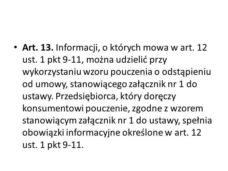 Art. 13. Informacji, o których mowa w art. 12 ust. 1 pkt 9-11, można udzielić przy wykorzystaniu wzoru pouczenia o odstąpieniu od umowy, stanowiącego