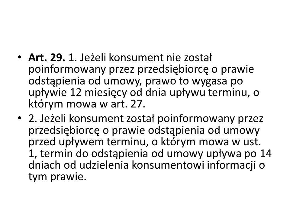 Art. 29. 1. Jeżeli konsument nie został poinformowany przez przedsiębiorcę o prawie odstąpienia od umowy, prawo to wygasa po upływie 12 miesięcy od dn