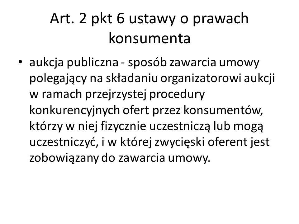 Art. 2 pkt 6 ustawy o prawach konsumenta aukcja publiczna - sposób zawarcia umowy polegający na składaniu organizatorowi aukcji w ramach przejrzystej