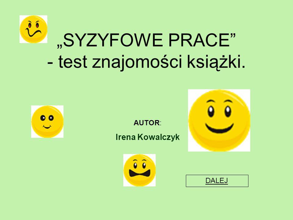 """""""SYZYFOWE PRACE"""" - test znajomości książki. AUTOR: Irena Kowalczyk DALEJ"""
