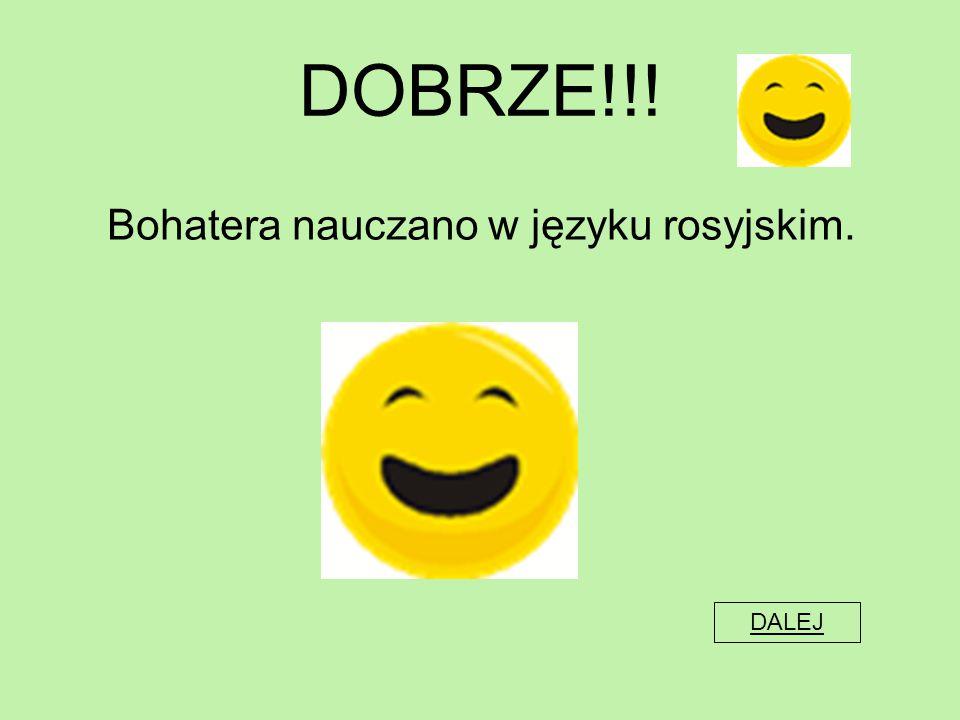 DOBRZE!!! Bohatera nauczano w języku rosyjskim. DALEJ