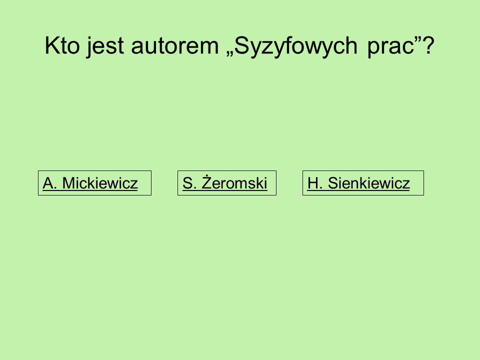 """Kto jest autorem """"Syzyfowych prac""""? A. MickiewiczS. ŻeromskiH. Sienkiewicz"""