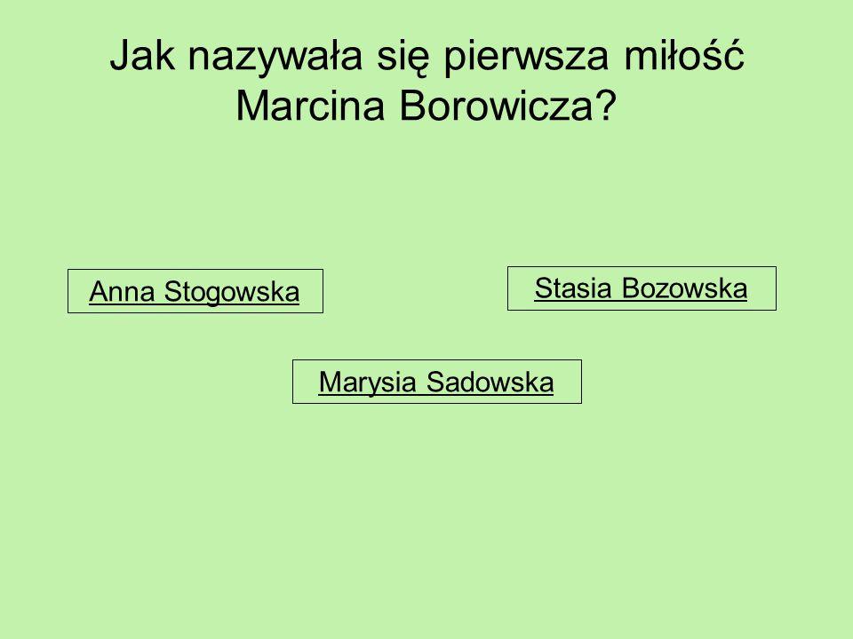 Jak nazywała się pierwsza miłość Marcina Borowicza? Anna Stogowska Marysia Sadowska Stasia Bozowska