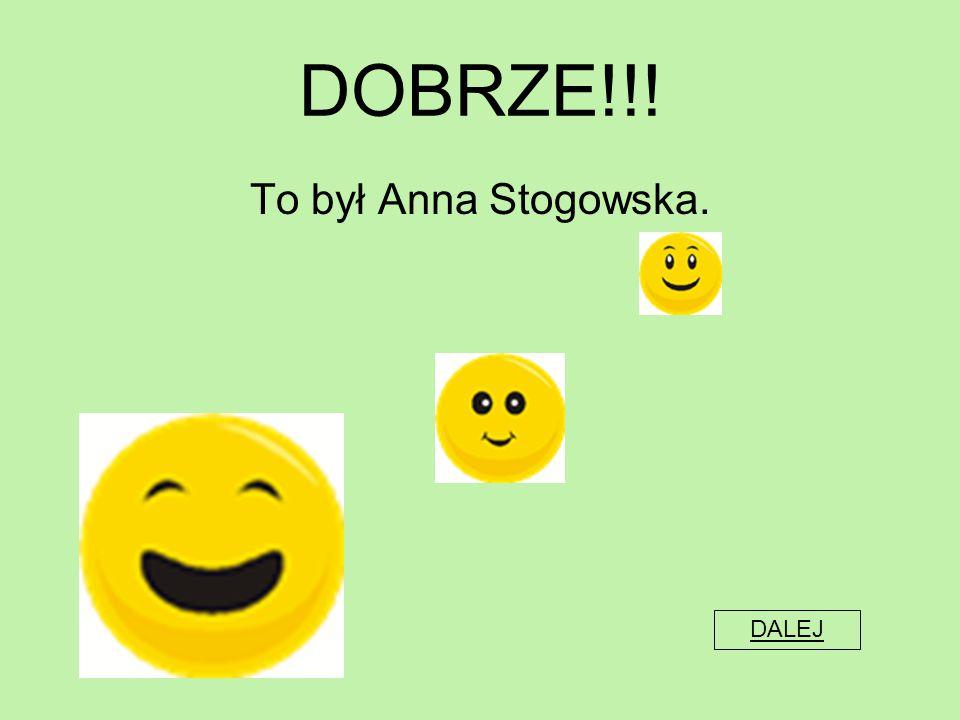 DOBRZE!!! To był Anna Stogowska. DALEJ
