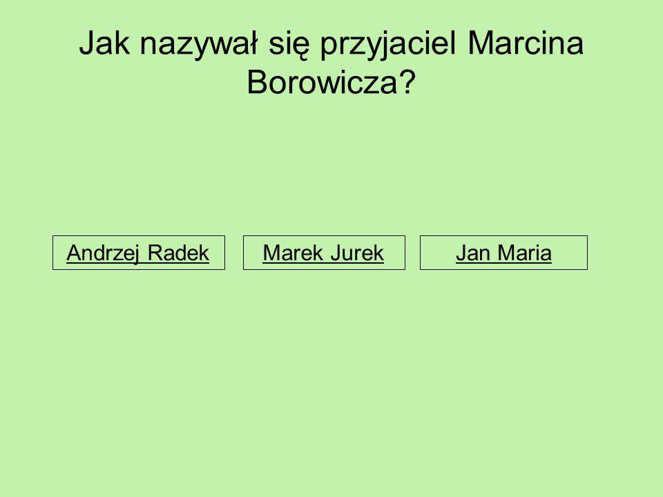 Jak nazywał się przyjaciel Marcina Borowicza? Andrzej RadekMarek JurekJan Maria