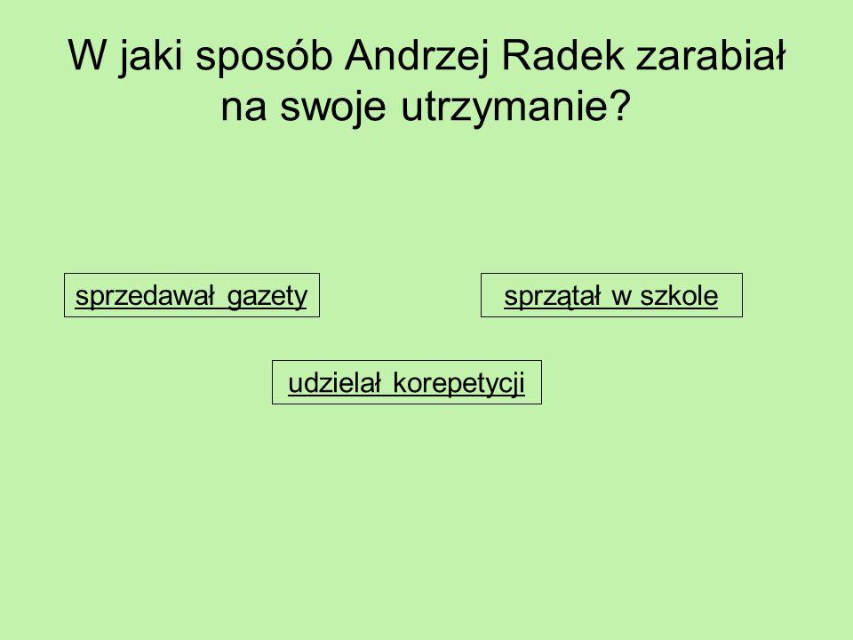 W jaki sposób Andrzej Radek zarabiał na swoje utrzymanie? sprzedawał gazety udzielał korepetycji sprzątał w szkole