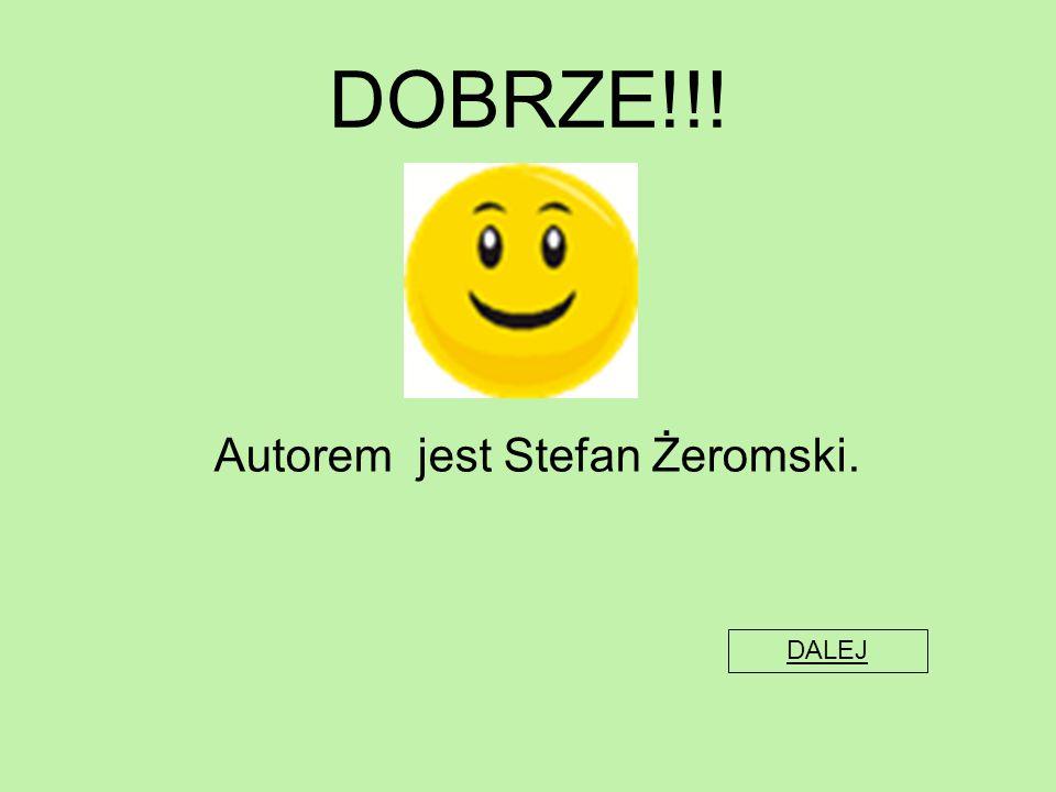 DOBRZE!!! Autorem jest Stefan Żeromski. DALEJ