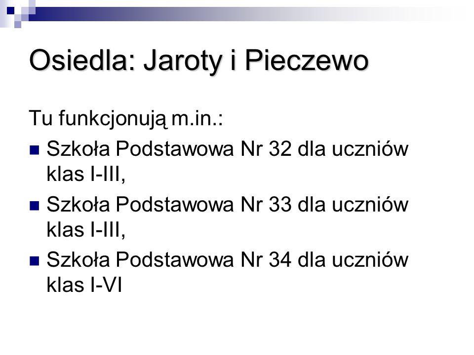 Osiedla: Jaroty i Pieczewo Tu funkcjonują m.in.: Szkoła Podstawowa Nr 32 dla uczniów klas I-III, Szkoła Podstawowa Nr 33 dla uczniów klas I-III, Szkoł
