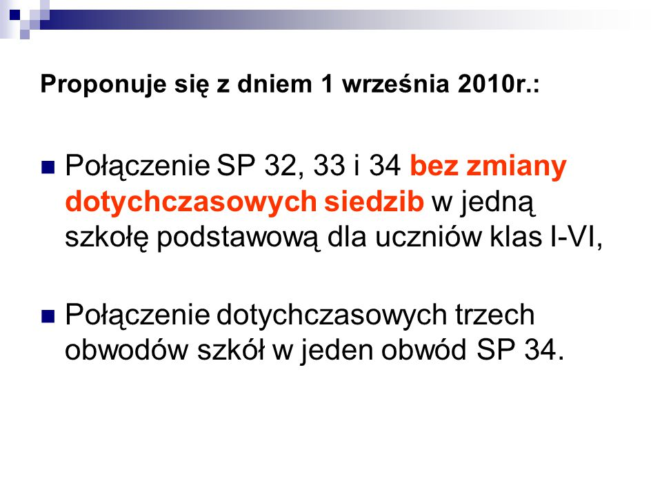Proponuje się z dniem 1 września 2010r.: Połączenie SP 32, 33 i 34 bez zmiany dotychczasowych siedzib w jedną szkołę podstawową dla uczniów klas I-VI,