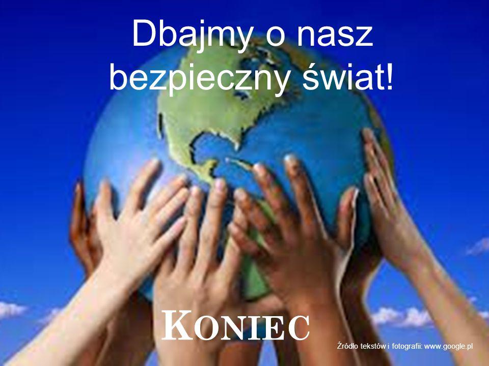 K ONIEC Źródło tekstów i fotografii: www.google.pl Dbajmy o nasz bezpieczny świat!