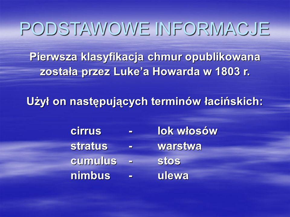 PODSTAWOWE INFORMACJE Pierwsza klasyfikacja chmur opublikowana została przez Luke'a Howarda w 1803 r. Użył on następujących terminów łacińskich: cirru