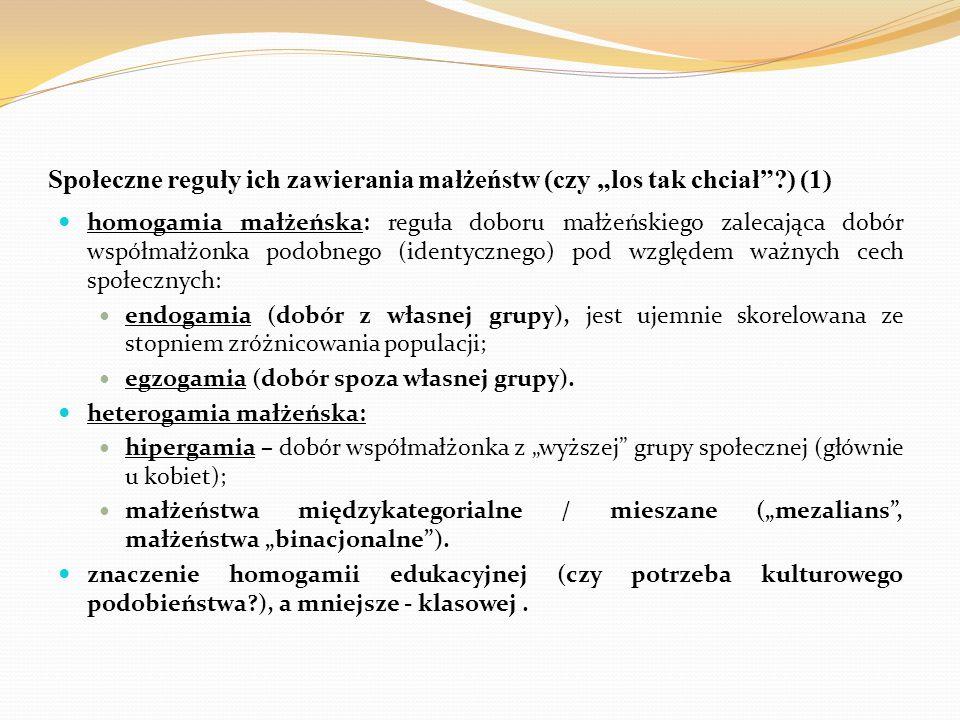"""Społeczne reguły ich zawierania małżeństw (czy """"los tak chciał ?) (1) homogamia małżeńska: reguła doboru małżeńskiego zalecająca dobór współmałżonka podobnego (identycznego) pod względem ważnych cech społecznych: endogamia (dobór z własnej grupy), jest ujemnie skorelowana ze stopniem zróżnicowania populacji; egzogamia (dobór spoza własnej grupy)."""