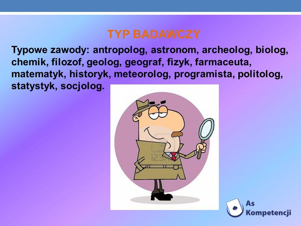 TYP BADAWCZY Typowe zawody: antropolog, astronom, archeolog, biolog, chemik, filozof, geolog, geograf, fizyk, farmaceuta, matematyk, historyk, meteoro