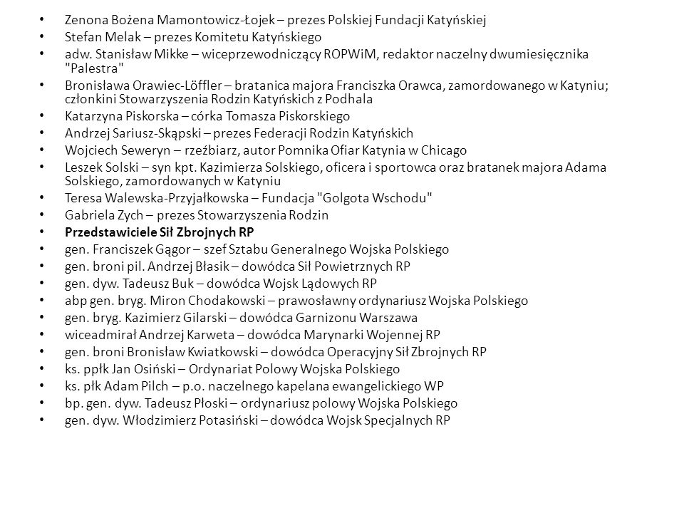 Zenona Bożena Mamontowicz-Łojek – prezes Polskiej Fundacji Katyńskiej Stefan Melak – prezes Komitetu Katyńskiego adw. Stanisław Mikke – wiceprzewodnic