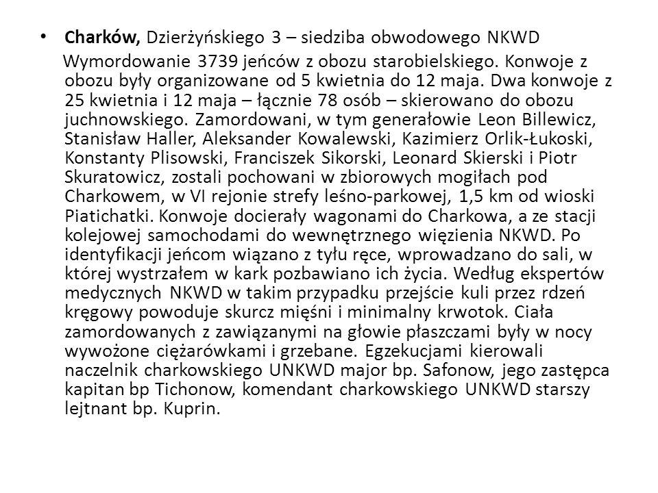 Charków, Dzierżyńskiego 3 – siedziba obwodowego NKWD Wymordowanie 3739 jeńców z obozu starobielskiego. Konwoje z obozu były organizowane od 5 kwietnia