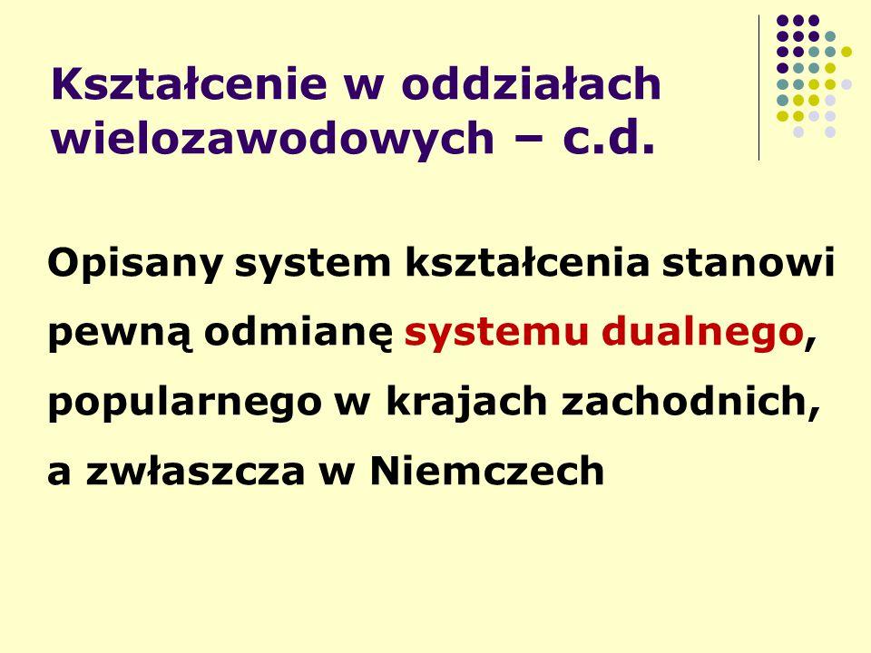 Kształcenie w oddziałach wielozawodowych – c.d. Opisany system kształcenia stanowi pewną odmianę systemu dualnego, popularnego w krajach zachodnich, a